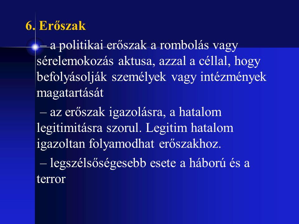 6. Erőszak – a politikai erőszak a rombolás vagy sérelemokozás aktusa, azzal a céllal, hogy befolyásolják személyek vagy intézmények magatartását.