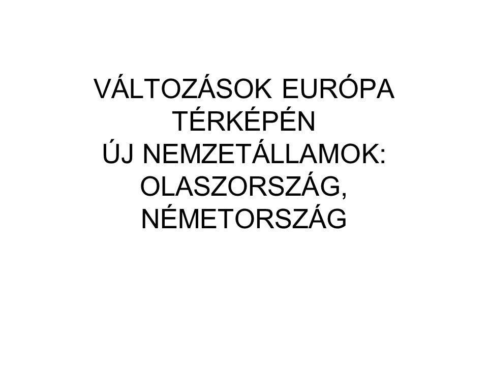 VÁLTOZÁSOK EURÓPA TÉRKÉPÉN ÚJ NEMZETÁLLAMOK: OLASZORSZÁG, NÉMETORSZÁG