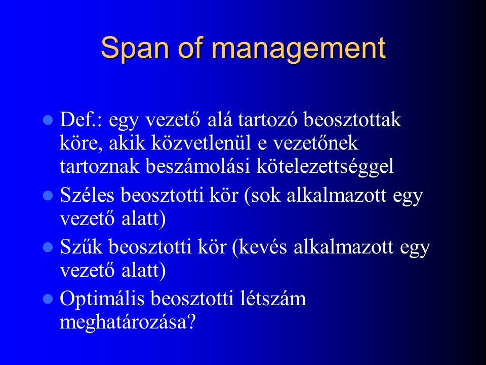 Span of management Def.: egy vezető alá tartozó beosztottak köre, akik közvetlenül e vezetőnek tartoznak beszámolási kötelezettséggel.