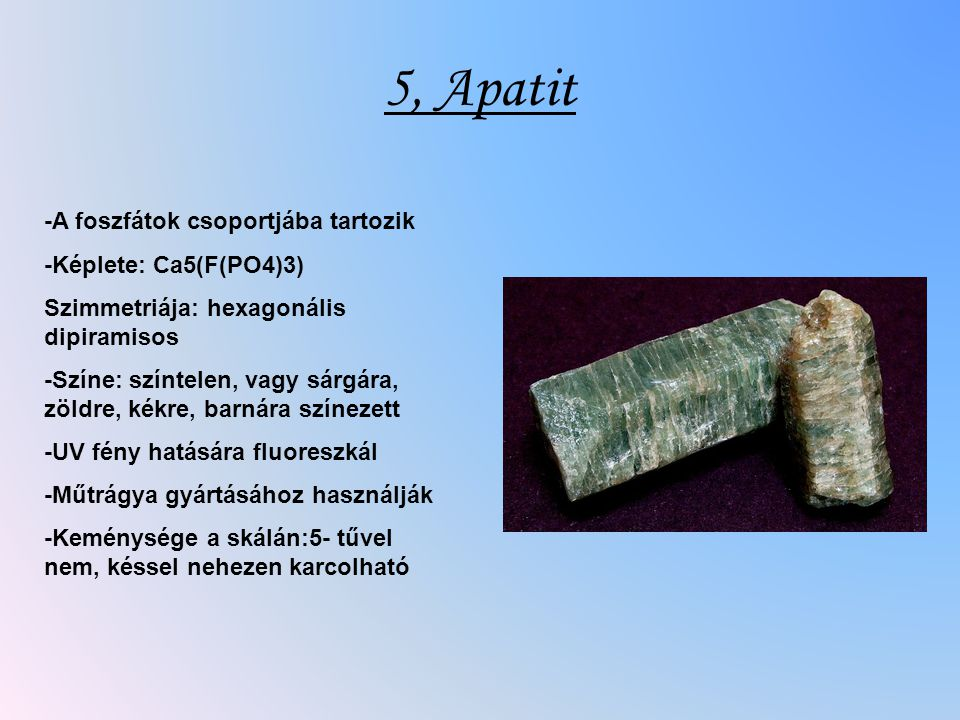 5, Apatit -A foszfátok csoportjába tartozik -Képlete: Ca5(F(PO4)3)