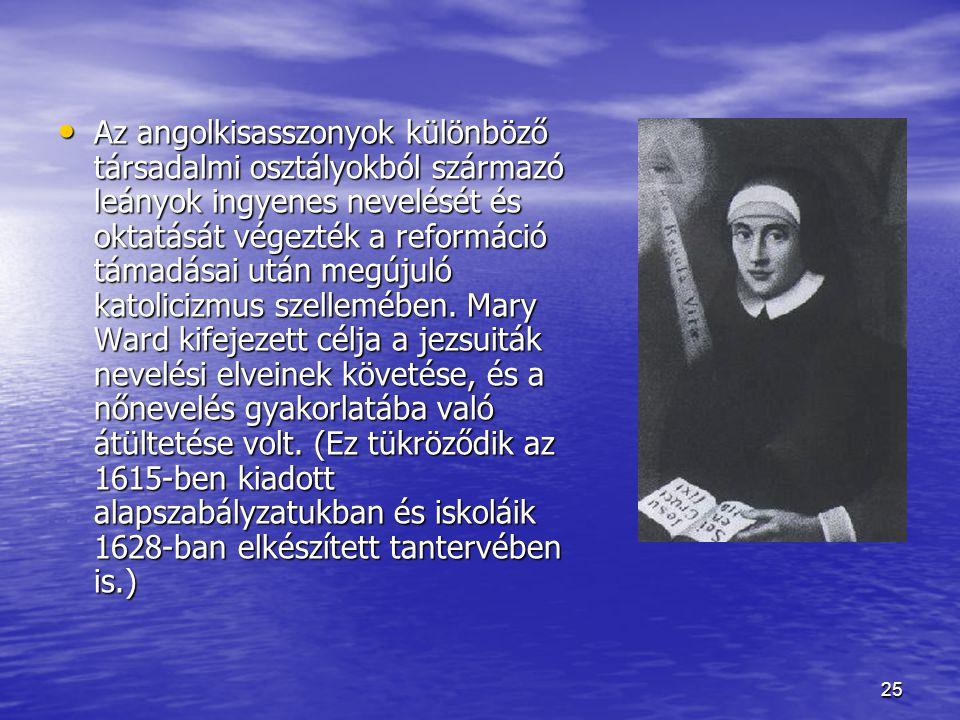 Az angolkisasszonyok különböző társadalmi osztályokból származó leányok ingyenes nevelését és oktatását végezték a reformáció támadásai után megújuló katolicizmus szellemében.