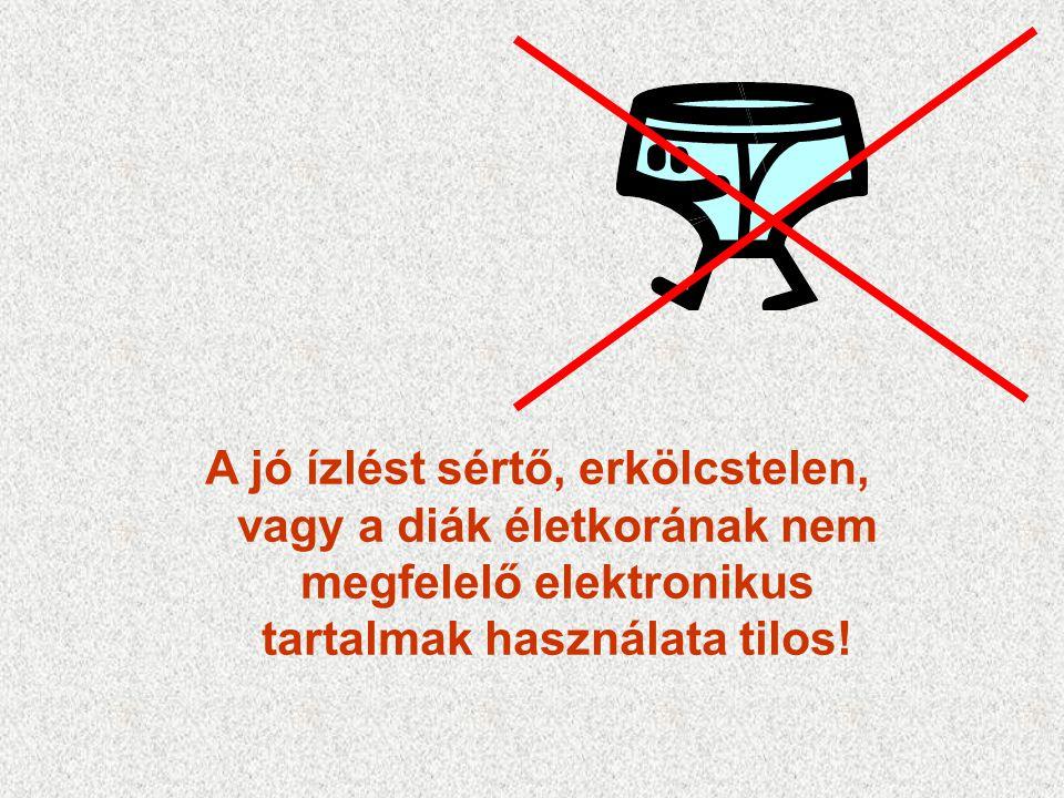 A jó ízlést sértő, erkölcstelen, vagy a diák életkorának nem megfelelő elektronikus tartalmak használata tilos!