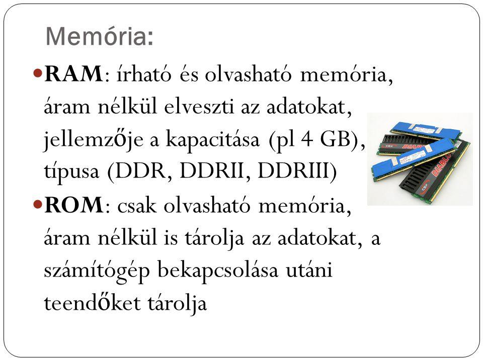 Memória: RAM: írható és olvasható memória, áram nélkül elveszti az adatokat, jellemzője a kapacitása (pl 4 GB), típusa (DDR, DDRII, DDRIII)