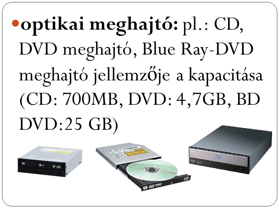 optikai meghajtó: pl.: CD, DVD meghajtó, Blue Ray-DVD meghajtó jellemzője a kapacitása (CD: 700MB, DVD: 4,7GB, BD DVD:25 GB)