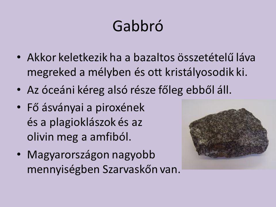 Gabbró Akkor keletkezik ha a bazaltos összetételű láva megreked a mélyben és ott kristályosodik ki.