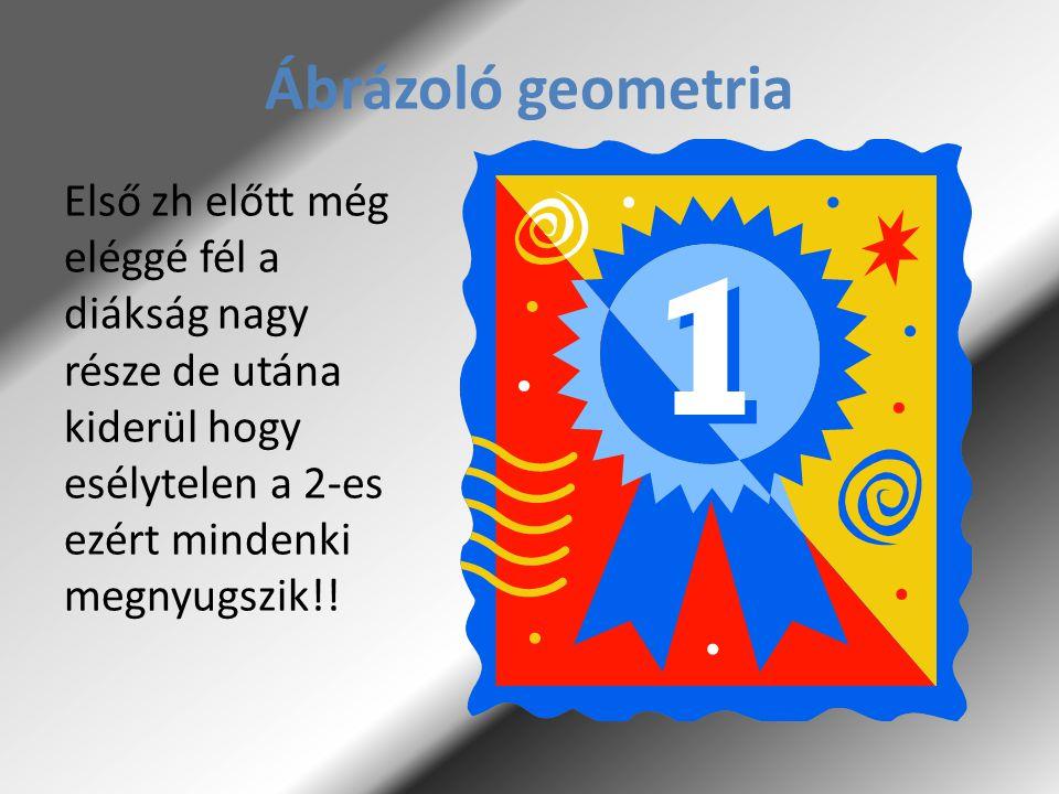 Ábrázoló geometria Első zh előtt még eléggé fél a diákság nagy része de utána kiderül hogy esélytelen a 2-es ezért mindenki megnyugszik!!