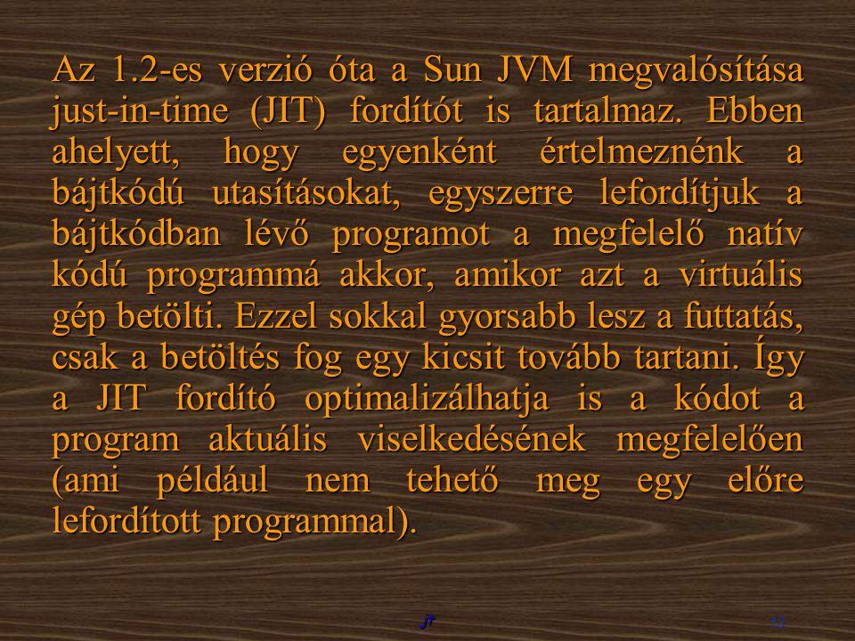 Az 1.2-es verzió óta a Sun JVM megvalósítása just-in-time (JIT) fordítót is tartalmaz. Ebben ahelyett, hogy egyenként értelmeznénk a bájtkódú utasításokat, egyszerre lefordítjuk a bájtkódban lévő programot a megfelelő natív kódú programmá akkor, amikor azt a virtuális gép betölti. Ezzel sokkal gyorsabb lesz a futtatás, csak a betöltés fog egy kicsit tovább tartani. Így a JIT fordító optimalizálhatja is a kódot a program aktuális viselkedésének megfelelően (ami például nem tehető meg egy előre lefordított programmal).