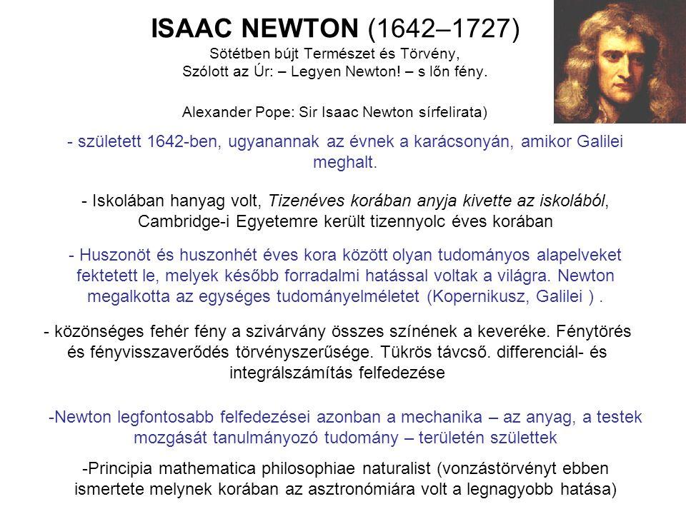 ISAAC NEWTON (1642–1727) Sötétben bújt Természet és Törvény, Szólott az Úr: – Legyen Newton! – s lőn fény. Alexander Pope: Sir Isaac Newton sírfelirata)