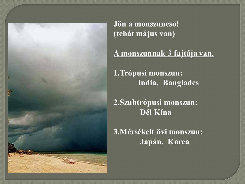 Jön a monszuneső! (tehát május van) A monszunnak 3 fajtája van. Trópusi monszun: India, Banglades.