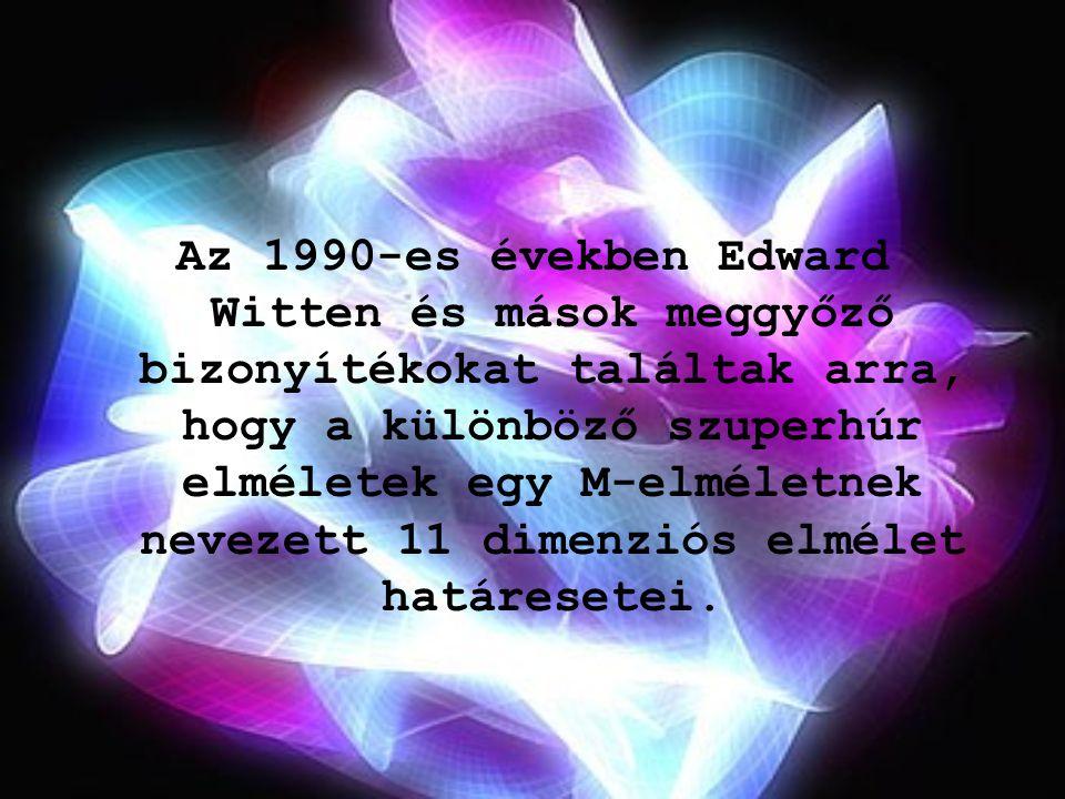 Az 1990-es években Edward Witten és mások meggyőző bizonyítékokat találtak arra, hogy a különböző szuperhúr elméletek egy M-elméletnek nevezett 11 dimenziós elmélet határesetei.