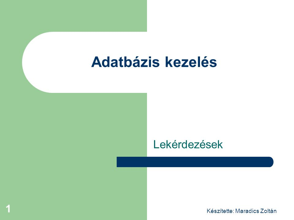 Adatbázis kezelés Lekérdezések Készítette: Maradics Zoltán