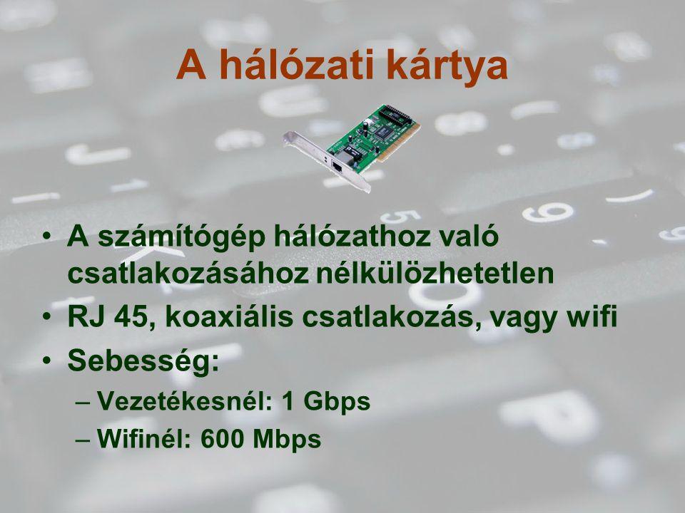 A hálózati kártya A számítógép hálózathoz való csatlakozásához nélkülözhetetlen. RJ 45, koaxiális csatlakozás, vagy wifi.