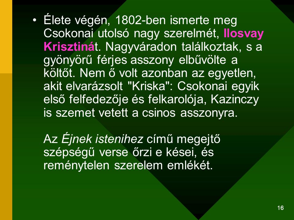 Élete végén, 1802-ben ismerte meg Csokonai utolsó nagy szerelmét, Ilosvay Krisztinát. Nagyváradon találkoztak, s a gyönyörű férjes asszony elbűvölte a költőt. Nem ő volt azonban az egyetlen, akit elvarázsolt Kriska : Csokonai egyik első felfedezője és felkarolója, Kazinczy is szemet vetett a csinos asszonyra. Az Éjnek istenihez című megejtő szépségű verse őrzi e kései, és reménytelen szerelem emlékét.
