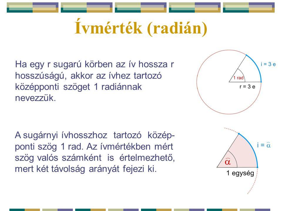 Ívmérték (radián) Ha egy r sugarú körben az ív hossza r hosszúságú, akkor az ívhez tartozó. középponti szöget 1 radiánnak.