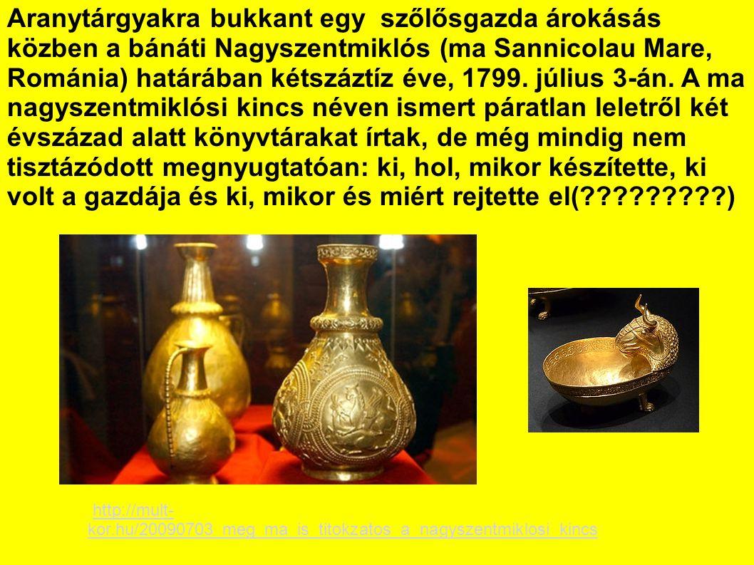 Aranytárgyakra bukkant egy szőlősgazda árokásás közben a bánáti Nagyszentmiklós (ma Sannicolau Mare, Románia) határában kétszáztíz éve, 1799. július 3-án. A ma nagyszentmiklósi kincs néven ismert páratlan leletről két évszázad alatt könyvtárakat írtak, de még mindig nem tisztázódott megnyugtatóan: ki, hol, mikor készítette, ki volt a gazdája és ki, mikor és miért rejtette el( )
