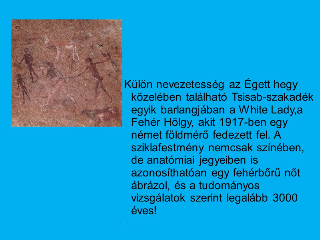 Külön nevezetesség az Égett hegy közelében található Tsisab-szakadék egyik barlangjában a White Lady,a Fehér Hölgy, akit 1917-ben egy német földmérő fedezett fel. A sziklafestmény nemcsak színében, de anatómiai jegyeiben is azonosíthatóan egy fehérbőrű nőt ábrázol, és a tudományos vizsgálatok szerint legalább 3000 éves!