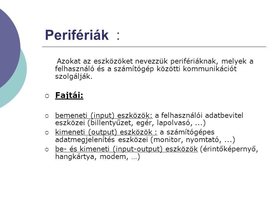 Perifériák : Azokat az eszközöket nevezzük perifériáknak, melyek a felhasználó és a számítógép közötti kommunikációt szolgálják.
