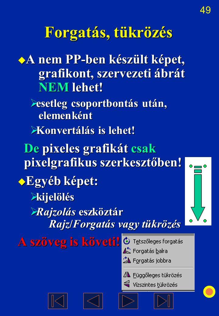 Forgatás, tükrözés A nem PP-ben készült képet, grafikont, szervezeti ábrát NEM lehet! esetleg csoportbontás után, elemenként.