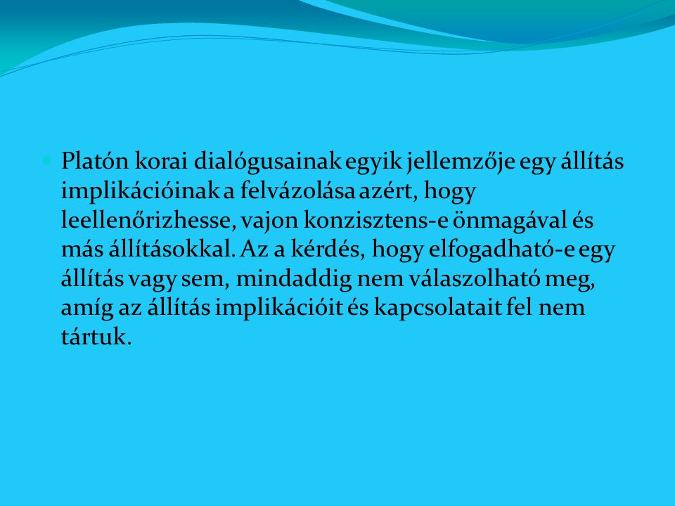 Platón korai dialógusainak egyik jellemzője egy állítás implikációinak a felvázolása azért, hogy leellenőrizhesse, vajon konzisztens-e önmagával és más állításokkal.