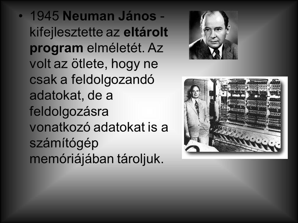 1945 Neuman János - kifejlesztette az eltárolt program elméletét