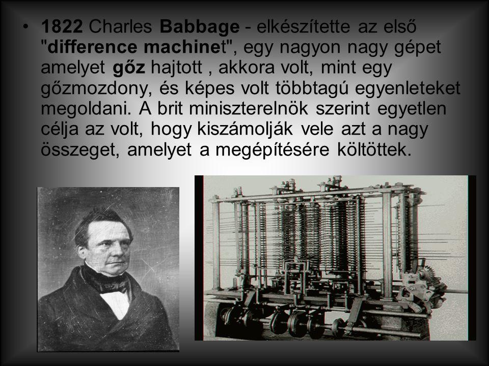 1822 Charles Babbage - elkészítette az első difference machinet , egy nagyon nagy gépet amelyet gőz hajtott , akkora volt, mint egy gőzmozdony, és képes volt többtagú egyenleteket megoldani.