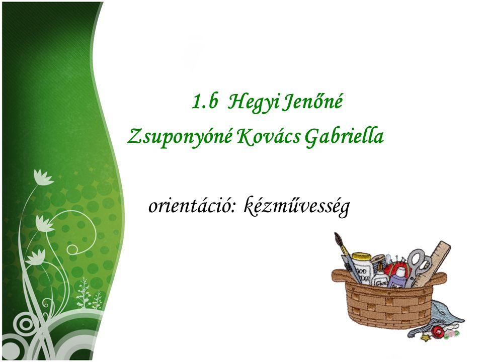 1.b Hegyi Jenőné Zsuponyóné Kovács Gabriella orientáció: kézművesség