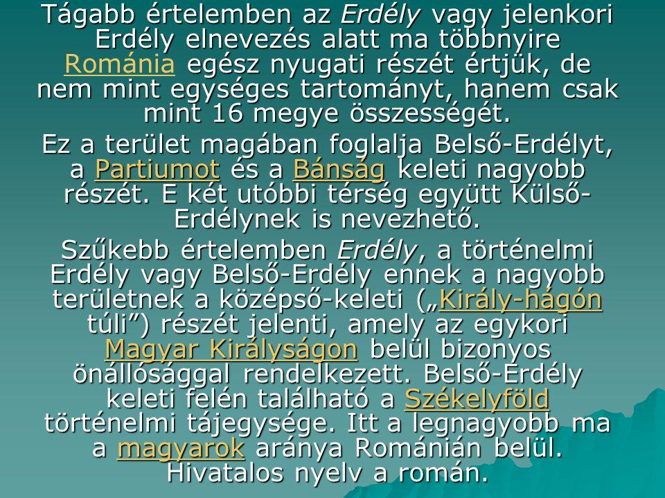 Tágabb értelemben az Erdély vagy jelenkori Erdély elnevezés alatt ma többnyire Románia egész nyugati részét értjük, de nem mint egységes tartományt, hanem csak mint 16 megye összességét.