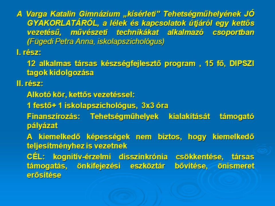"""A Varga Katalin Gimnázium """"kísérleti Tehetségműhelyének JÓ GYAKORLATÁRÓL, a lélek és kapcsolatok útjáról egy kettős vezetésű, művészeti technikákat alkalmazó csoportban (Fügedi Petra Anna, iskolapszichológus) I."""