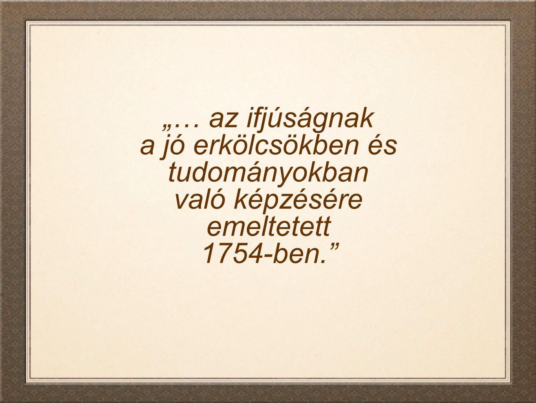 """""""… az ifjúságnak a jó erkölcsökben és tudományokban való képzésére emeltetett 1754-ben."""