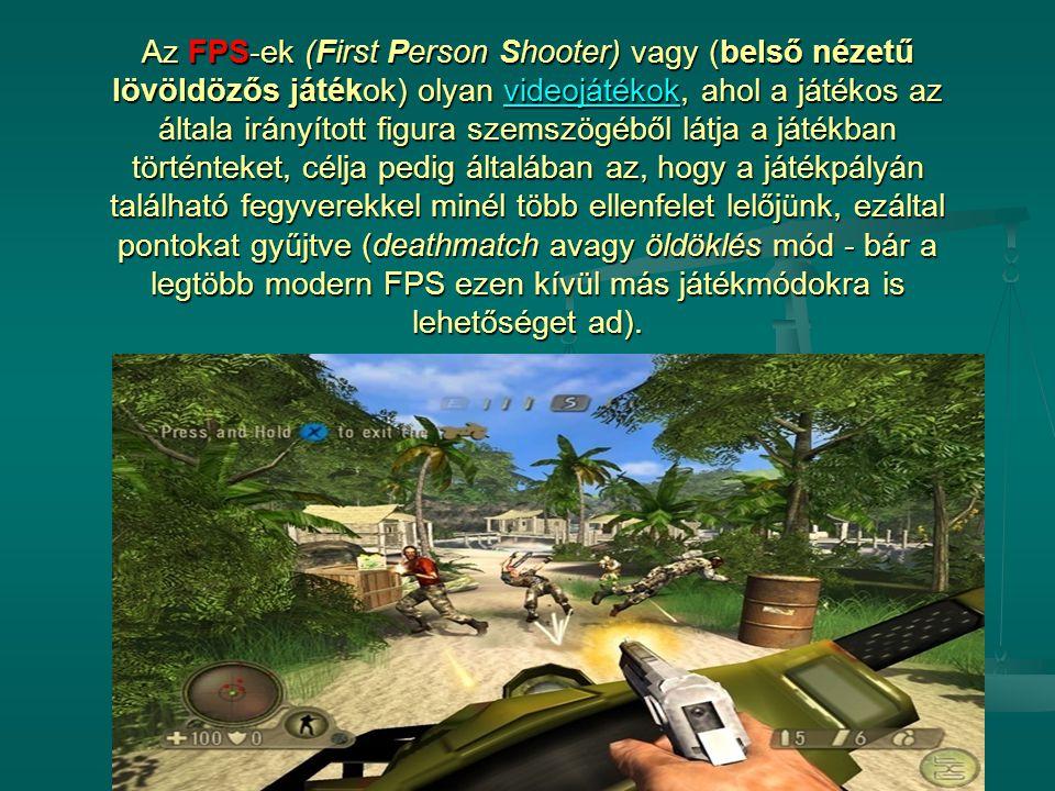 Az FPS-ek (First Person Shooter) vagy (belső nézetű lövöldözős játékok) olyan videojátékok, ahol a játékos az általa irányított figura szemszögéből látja a játékban történteket, célja pedig általában az, hogy a játékpályán található fegyverekkel minél több ellenfelet lelőjünk, ezáltal pontokat gyűjtve (deathmatch avagy öldöklés mód - bár a legtöbb modern FPS ezen kívül más játékmódokra is lehetőséget ad).