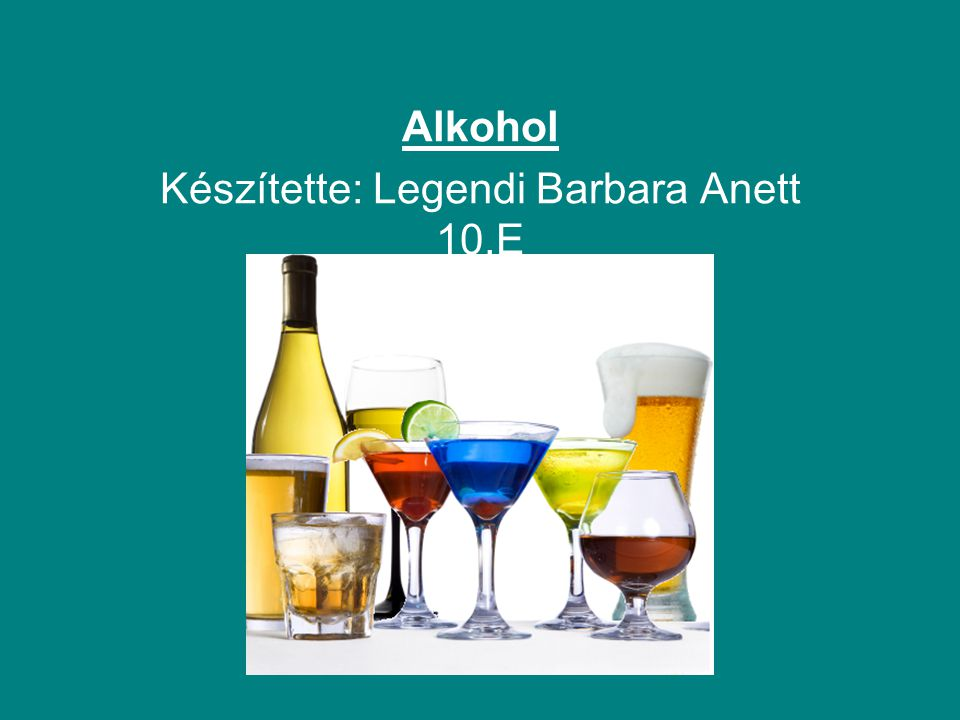 Alkohol Készítette: Legendi Barbara Anett 10.E