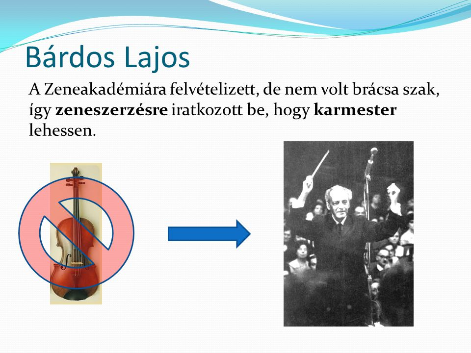 Bárdos Lajos A Zeneakadémiára felvételizett, de nem volt brácsa szak, így zeneszerzésre iratkozott be, hogy karmester lehessen.
