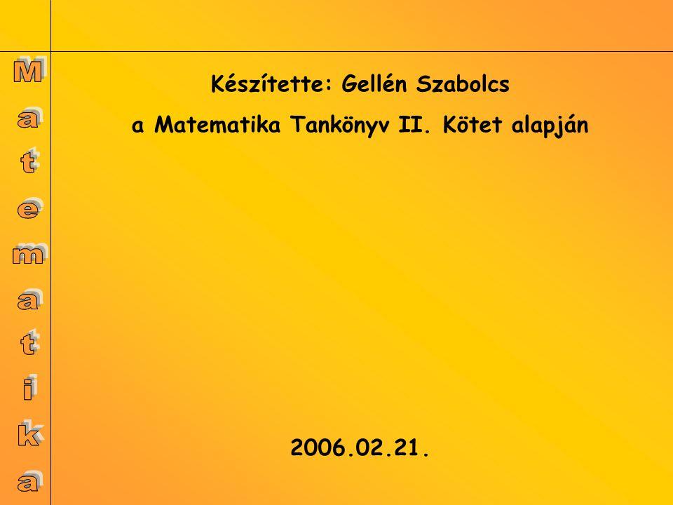 Készítette: Gellén Szabolcs a Matematika Tankönyv II. Kötet alapján