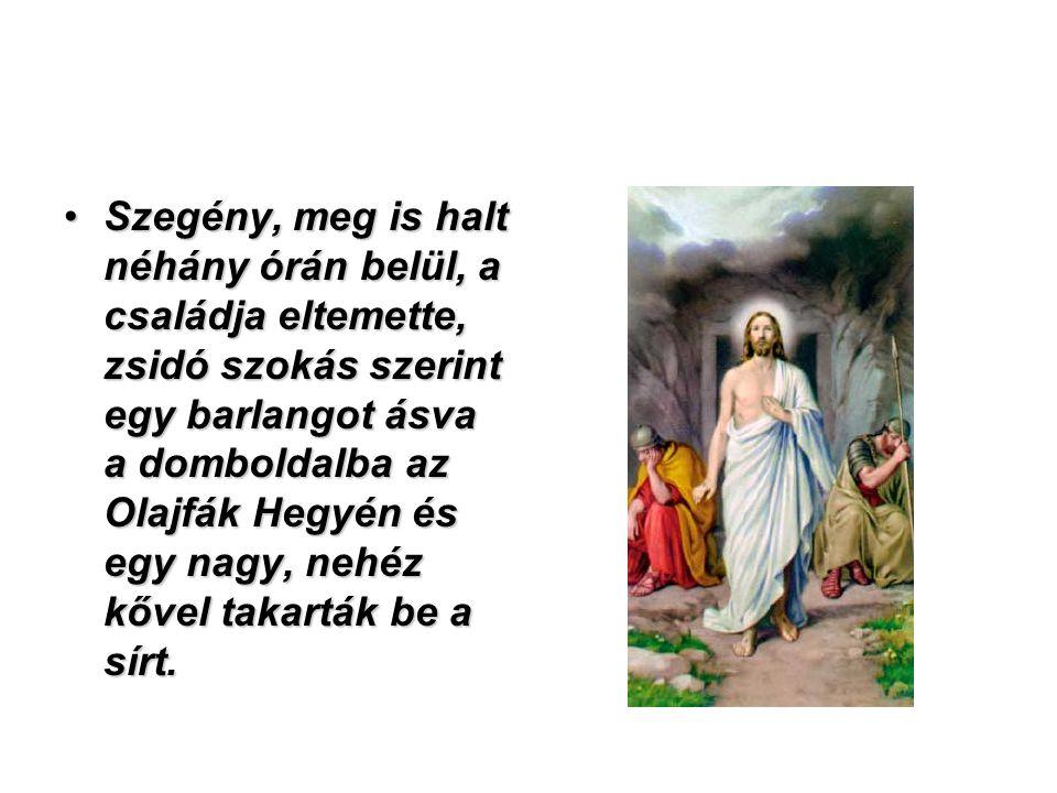 Szegény, meg is halt néhány órán belül, a családja eltemette, zsidó szokás szerint egy barlangot ásva a domboldalba az Olajfák Hegyén és egy nagy, nehéz kővel takarták be a sírt.