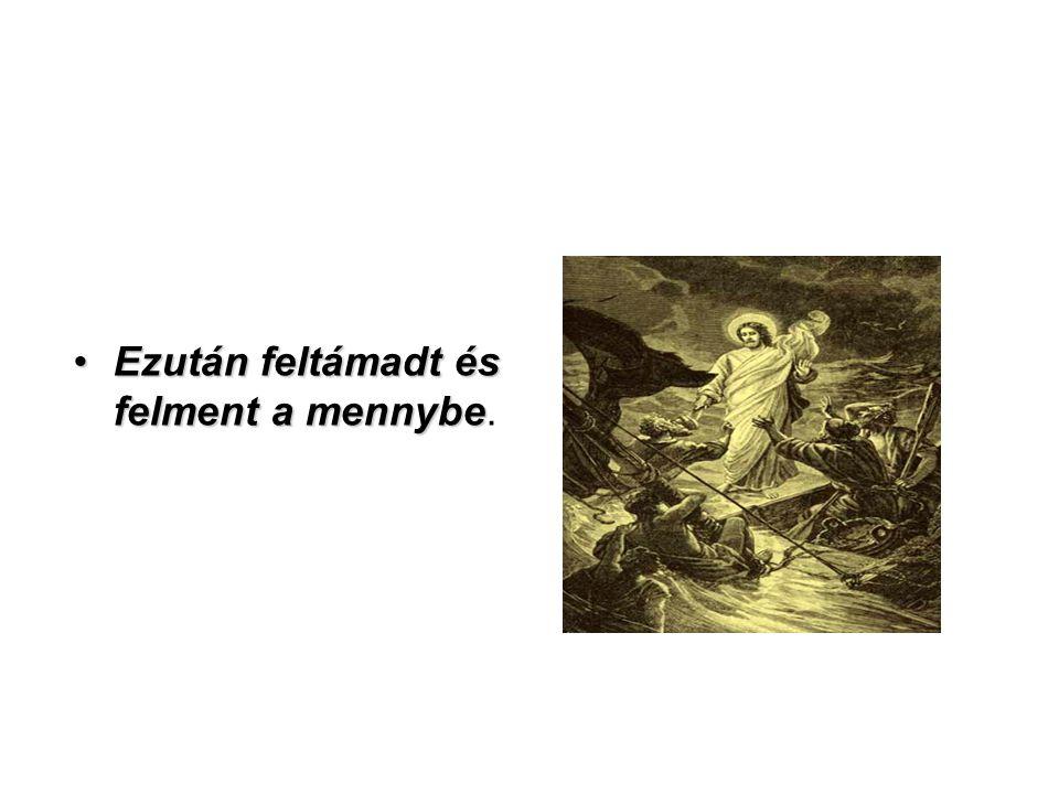 Ezután feltámadt és felment a mennybe.