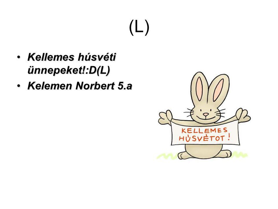(L) Kellemes húsvéti ünnepeket!:D(L) Kelemen Norbert 5.a