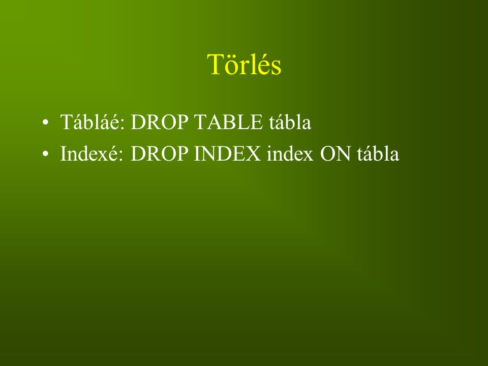 Törlés Tábláé: DROP TABLE tábla Indexé: DROP INDEX index ON tábla