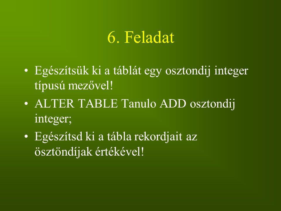 6. Feladat Egészítsük ki a táblát egy osztondij integer típusú mezővel! ALTER TABLE Tanulo ADD osztondij integer;