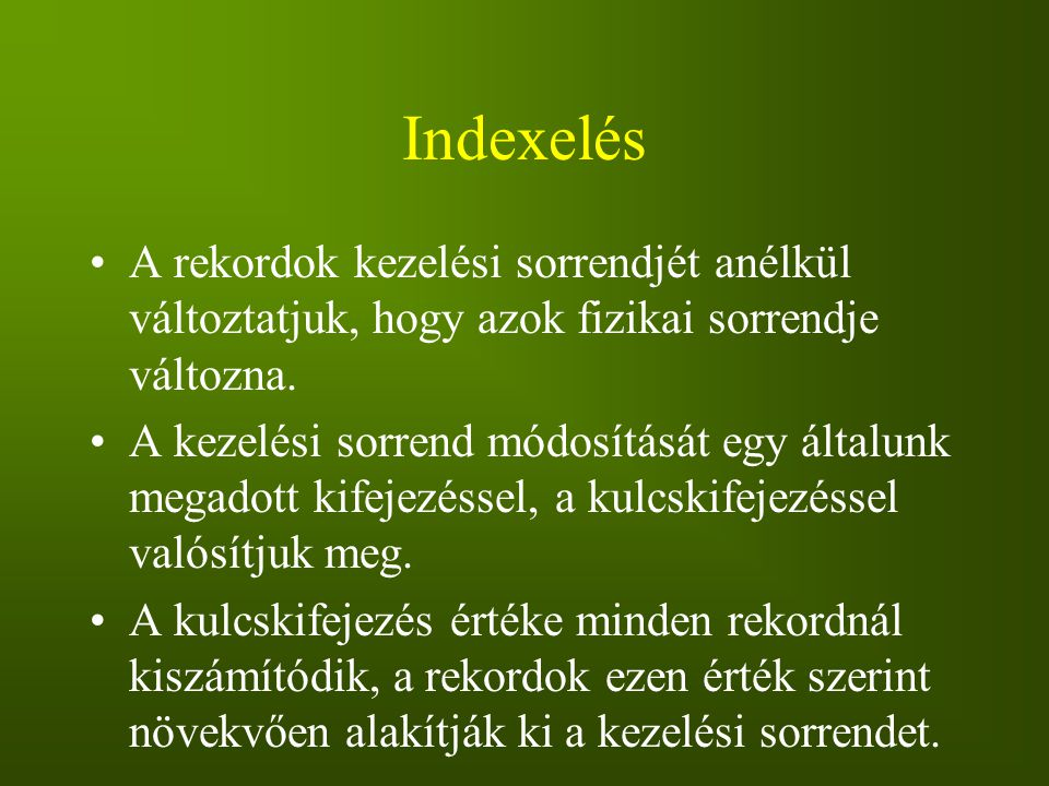 Indexelés A rekordok kezelési sorrendjét anélkül változtatjuk, hogy azok fizikai sorrendje változna.