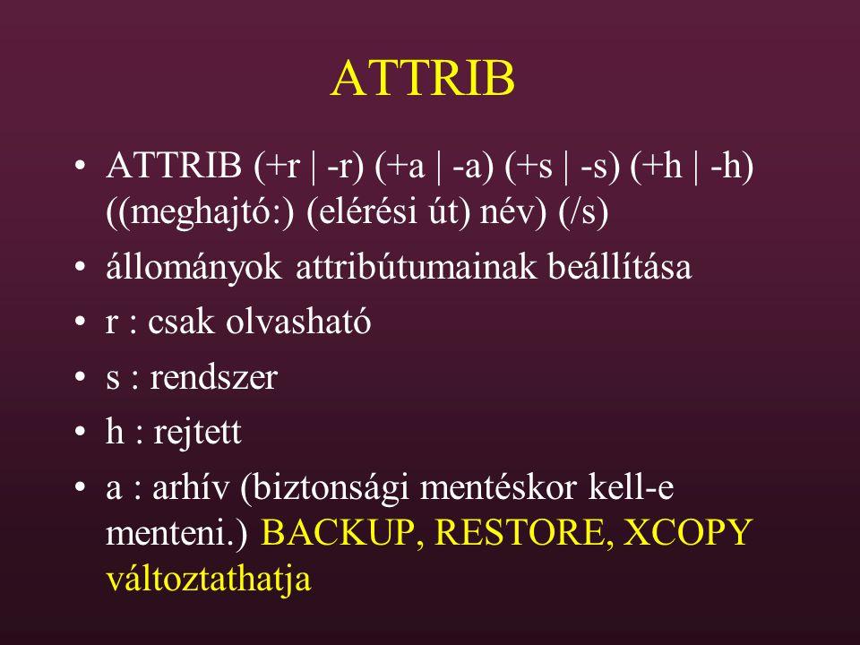 ATTRIB ATTRIB (+r | -r) (+a | -a) (+s | -s) (+h | -h) ((meghajtó:) (elérési út) név) (/s) állományok attribútumainak beállítása.