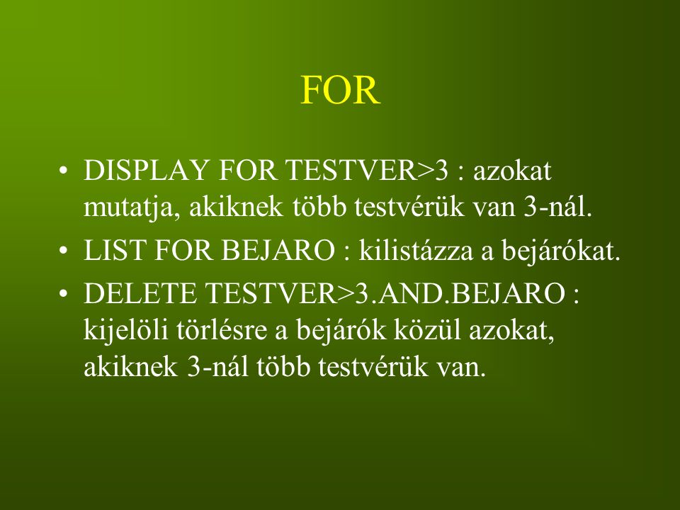 FOR DISPLAY FOR TESTVER>3 : azokat mutatja, akiknek több testvérük van 3-nál. LIST FOR BEJARO : kilistázza a bejárókat.