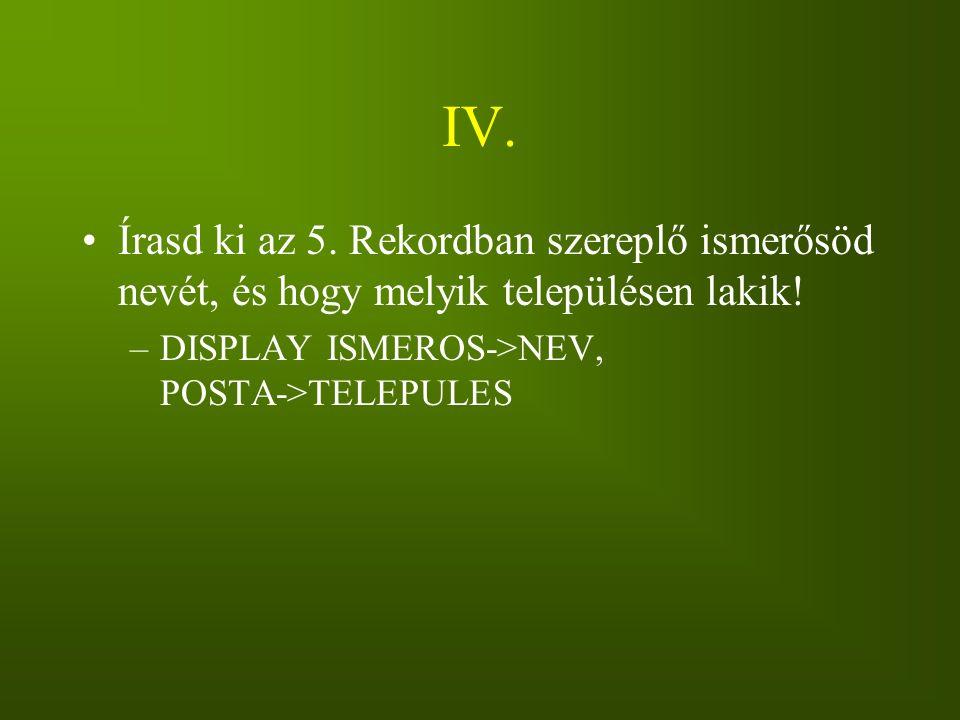 IV. Írasd ki az 5. Rekordban szereplő ismerősöd nevét, és hogy melyik településen lakik.
