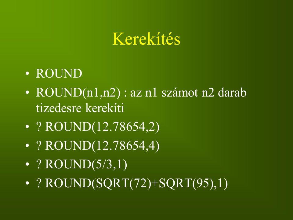 Kerekítés ROUND. ROUND(n1,n2) : az n1 számot n2 darab tizedesre kerekíti. ROUND(12.78654,2) ROUND(12.78654,4)