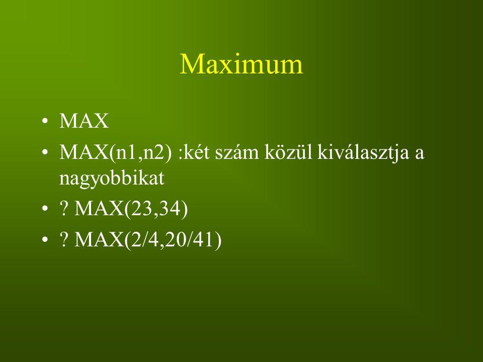 Maximum MAX MAX(n1,n2) :két szám közül kiválasztja a nagyobbikat