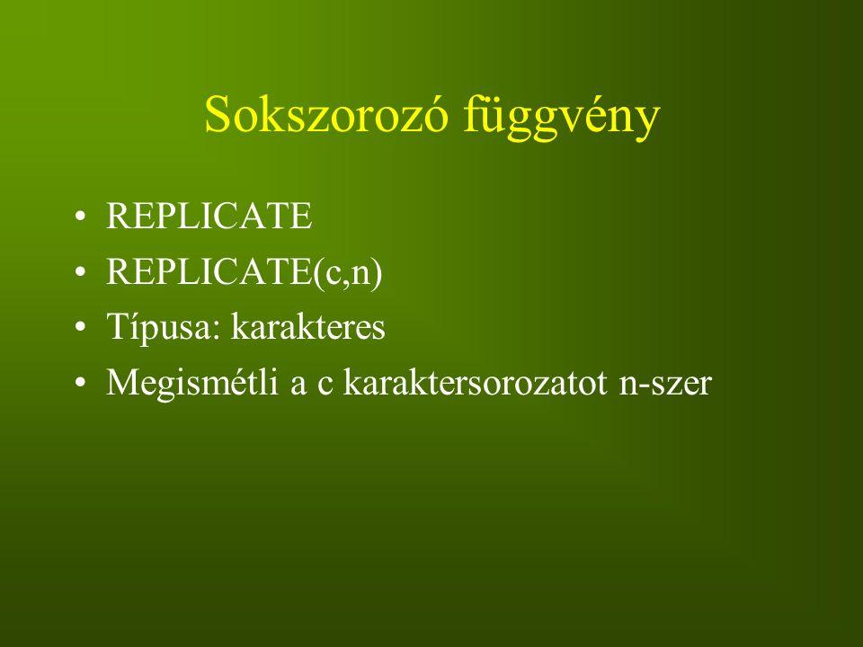 Sokszorozó függvény REPLICATE REPLICATE(c,n) Típusa: karakteres