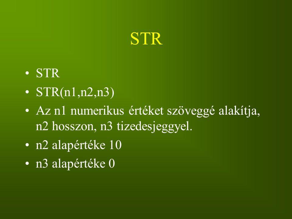 STR STR. STR(n1,n2,n3) Az n1 numerikus értéket szöveggé alakítja, n2 hosszon, n3 tizedesjeggyel. n2 alapértéke 10.