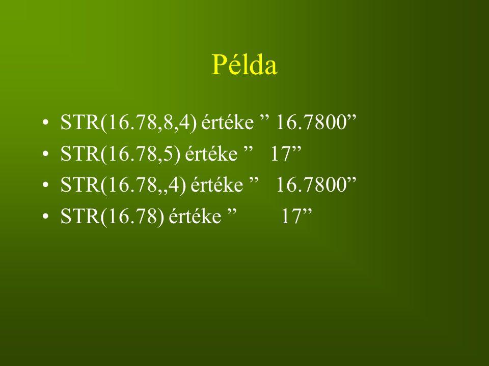 Példa STR(16.78,8,4) értéke 16.7800 STR(16.78,5) értéke 17