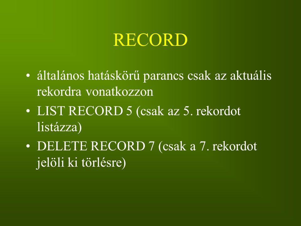 RECORD általános hatáskörű parancs csak az aktuális rekordra vonatkozzon. LIST RECORD 5 (csak az 5. rekordot listázza)