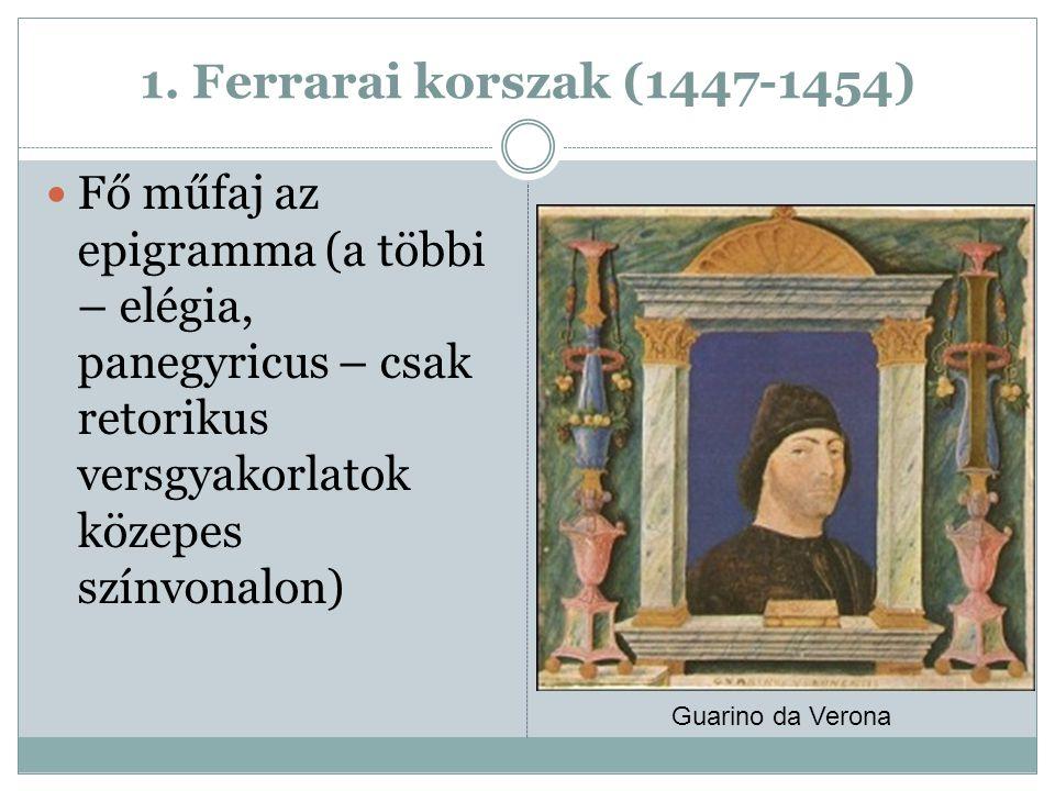1. Ferrarai korszak (1447-1454) Fő műfaj az epigramma (a többi – elégia, panegyricus – csak retorikus versgyakorlatok közepes színvonalon)