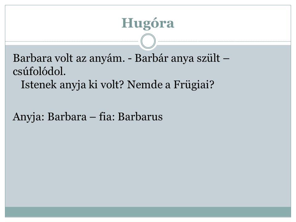 Hugóra Barbara volt az anyám. - Barbár anya szült – csúfolódol.